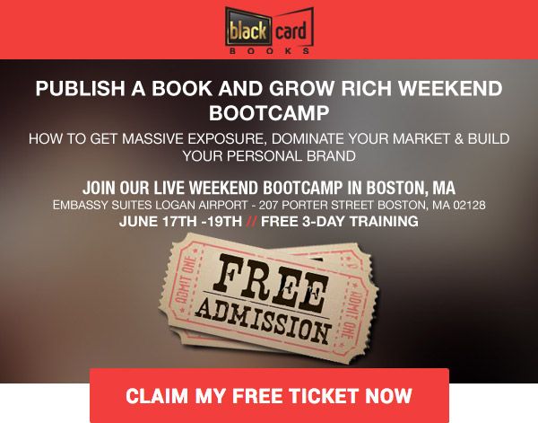 PUBLISH A BOOK AND GROW RICH WEEKEND BOOTCAMP HOW TO GET MASSIVE EXPOSURE, DOMINATE YOUR MARKET & BUILD YOUR PERSONAL BRAND -JOIN OUR LIVE WEEKEND BOOTCAMP IN BOSTON, MA  EMBASSY SUITES LOGAN AIRPORT - 207 PORTER STREET BOSTON, MA 02128 JUNE 17TH -19TH // FREE 3-DAY TRAINING